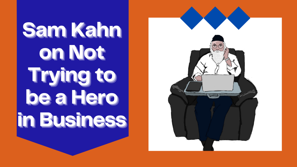 Sam Kahn on Not Trying to be a Hero in Business
