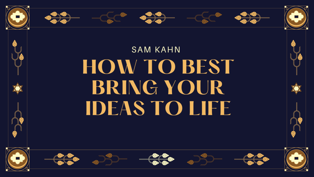 Sam Kahn on How to Best Bring your Ideas to Life
