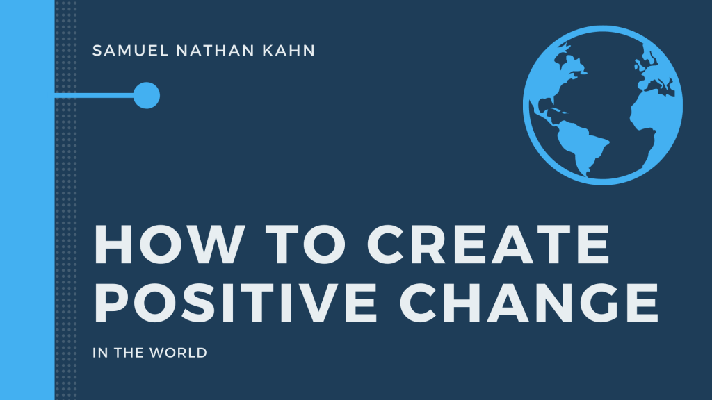 How to Create Positive Change in the World by Samuel Nathan Kahn Manchester UK